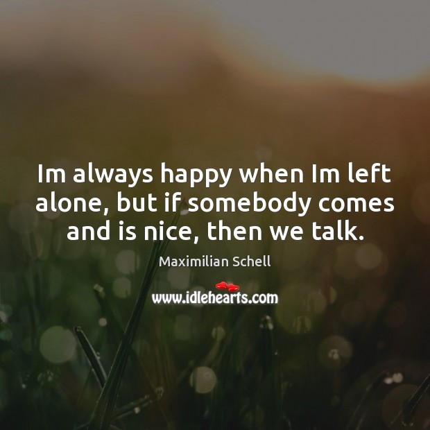 Image, Im always happy when Im left alone, but if somebody comes and is nice, then we talk.