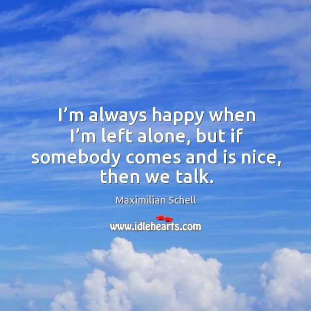 I'm always happy when I'm left alone, but if somebody comes and is nice, then we talk. Image