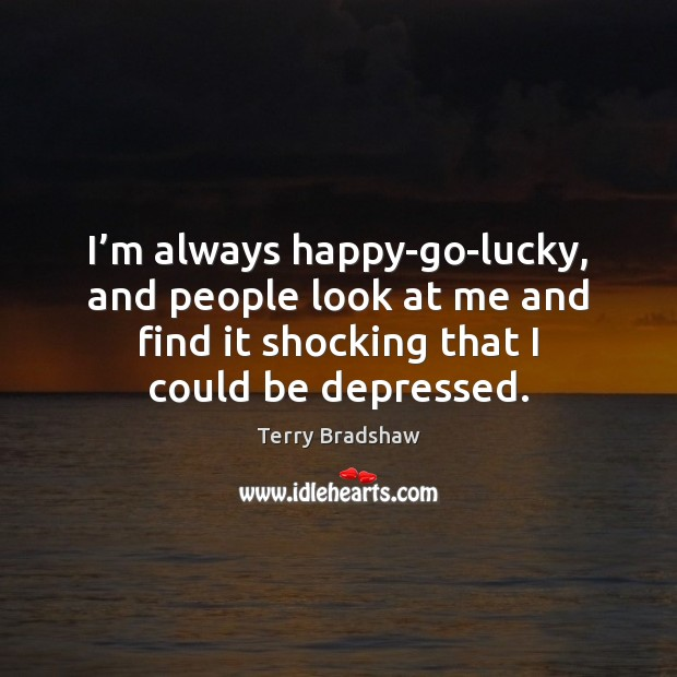 I'm always happy-go-lucky, and people look at me and find it Image