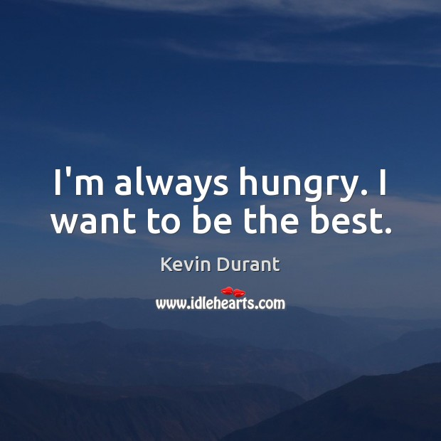 I'm always hungry. I want to be the best. Image
