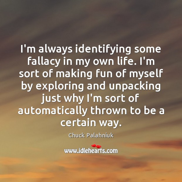 I'm always identifying some fallacy in my own life. I'm sort of Chuck Palahniuk Picture Quote