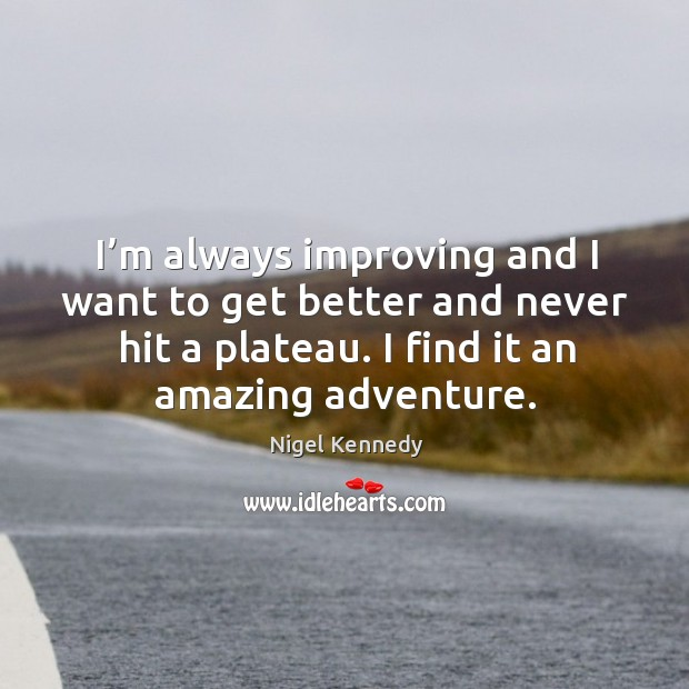 I'm always improving and I want to get better and never hit a plateau. I find it an amazing adventure. Image