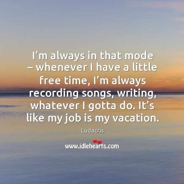 I'm always in that mode – whenever I have a little free time, I'm always recording songs Image