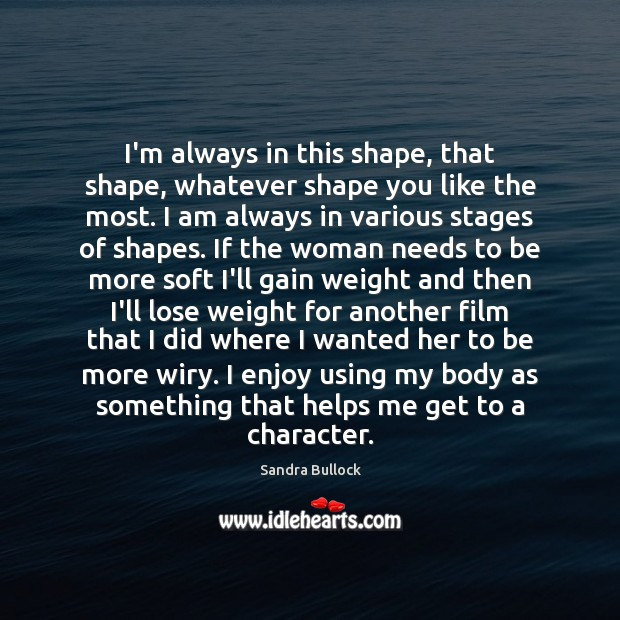 I'm always in this shape, that shape, whatever shape you like the Sandra Bullock Picture Quote