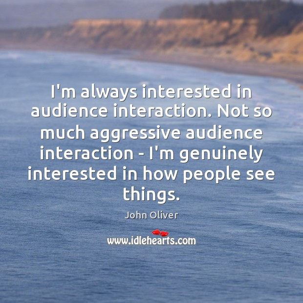 I'm always interested in audience interaction. Not so much aggressive audience interaction John Oliver Picture Quote