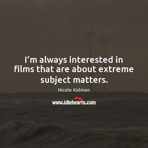 I'm always interested in films that are about extreme subject matters. Nicole Kidman Picture Quote