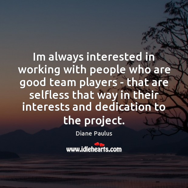 Im always interested in working with people who are good team players Image