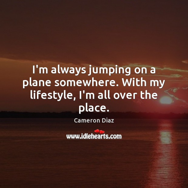 I'm always jumping on a plane somewhere. With my lifestyle, I'm all over the place. Cameron Diaz Picture Quote