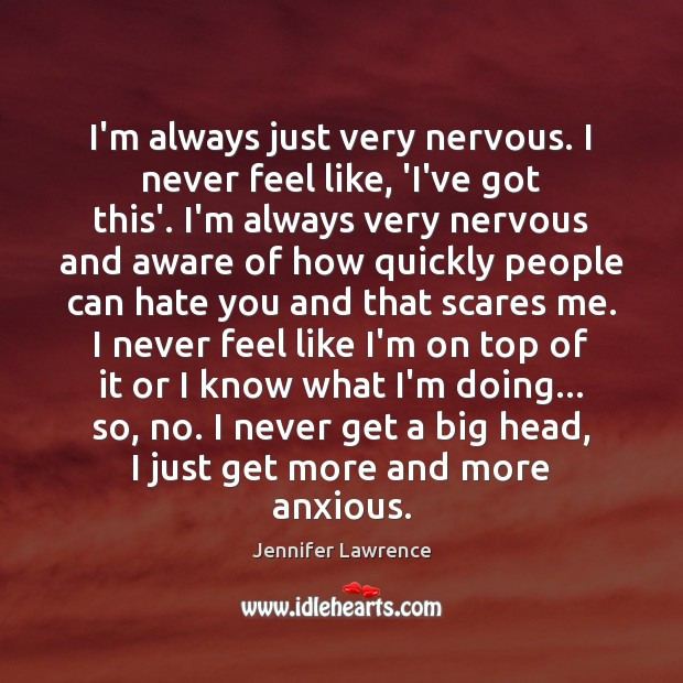 I'm always just very nervous. I never feel like, 'I've got this'. Image