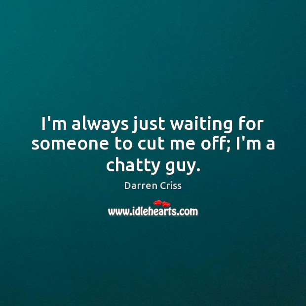 I'm always just waiting for someone to cut me off; I'm a chatty guy. Image
