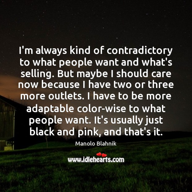 I'm always kind of contradictory to what people want and what's selling. Manolo Blahnik Picture Quote