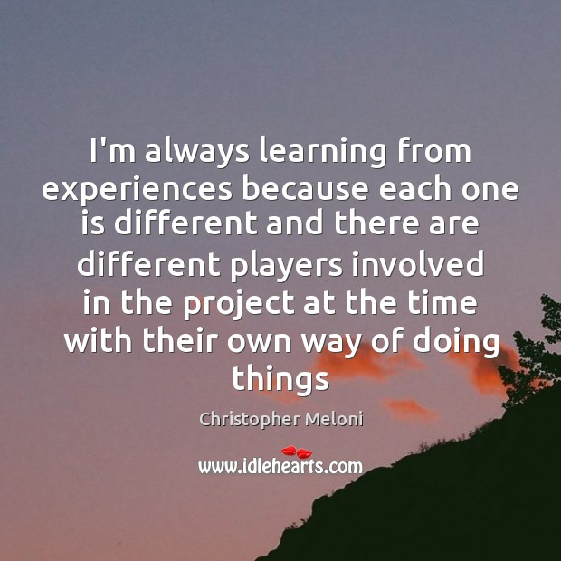 Image, I'm always learning from experiences because each one is different and there