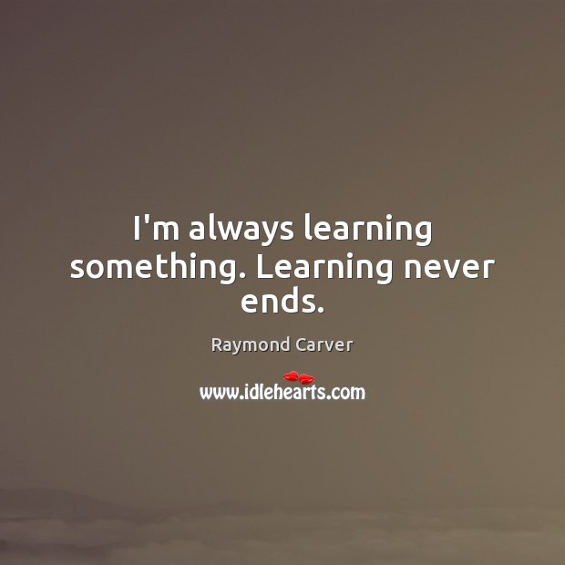 I'm always learning something. Learning never ends. Image