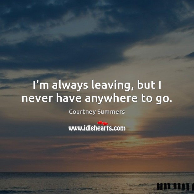 Image, I'm always leaving, but I never have anywhere to go.