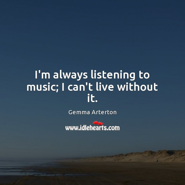 I'm always listening to music; I can't live without it. Image