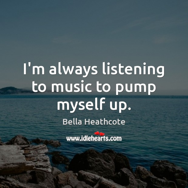 Image, I'm always listening to music to pump myself up.
