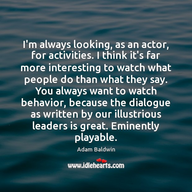 I'm always looking, as an actor, for activities. I think it's far Image