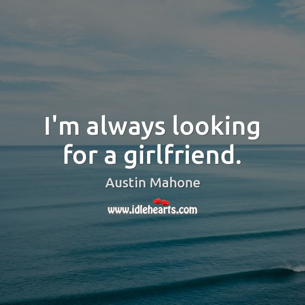 Image, I'm always looking for a girlfriend.