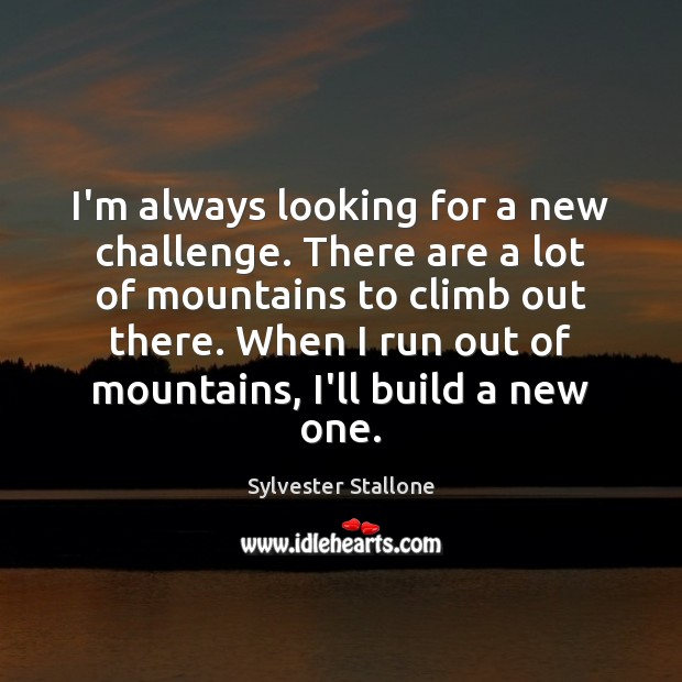 I'm always looking for a new challenge. There are a lot of Image