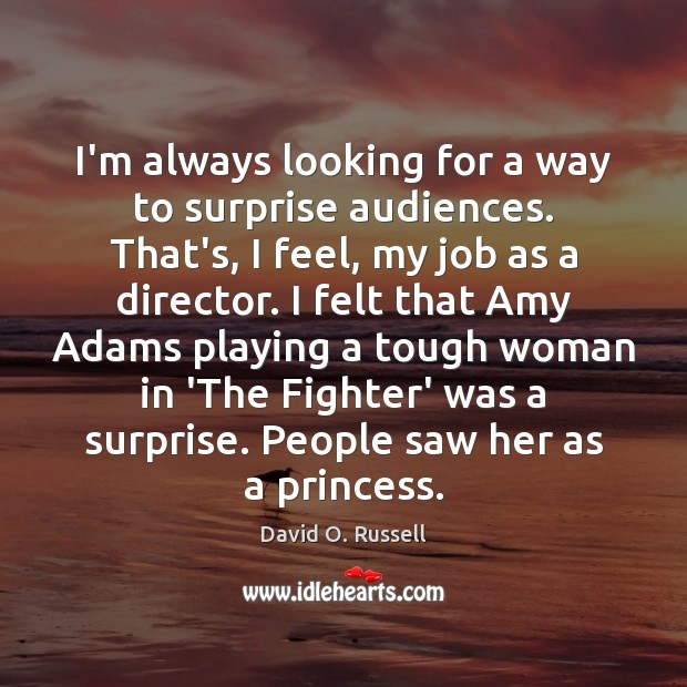I'm always looking for a way to surprise audiences. That's, I feel, David O. Russell Picture Quote