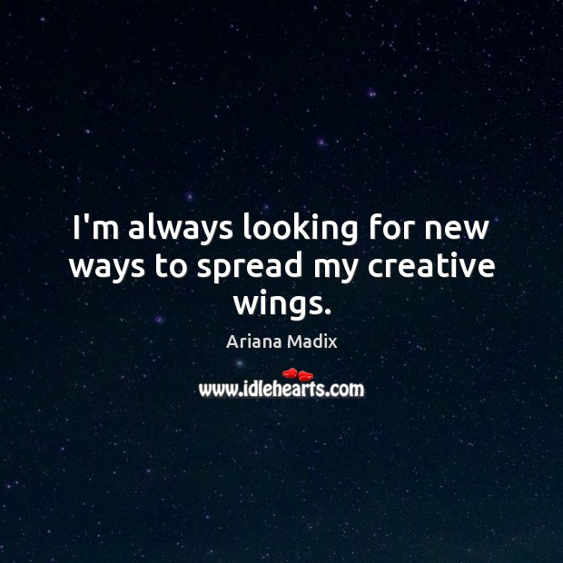 Image, I'm always looking for new ways to spread my creative wings.