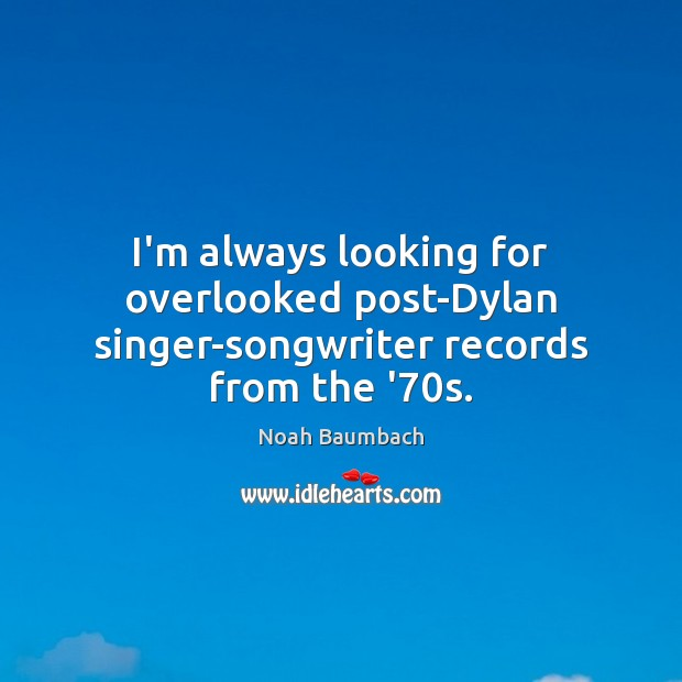 I'm always looking for overlooked post-Dylan singer-songwriter records from the '70s. Noah Baumbach Picture Quote