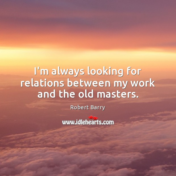 I'm always looking for relations between my work and the old masters. Robert Barry Picture Quote