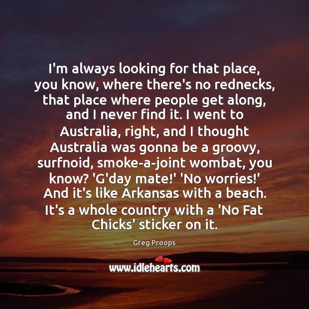 I'm always looking for that place, you know, where there's no rednecks, Image