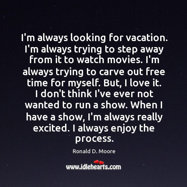 Image, I'm always looking for vacation. I'm always trying to step away from