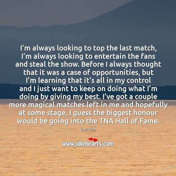 I'm always looking to top the last match, I'm always Image
