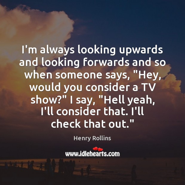 """I'm always looking upwards and looking forwards and so when someone says, """" Image"""