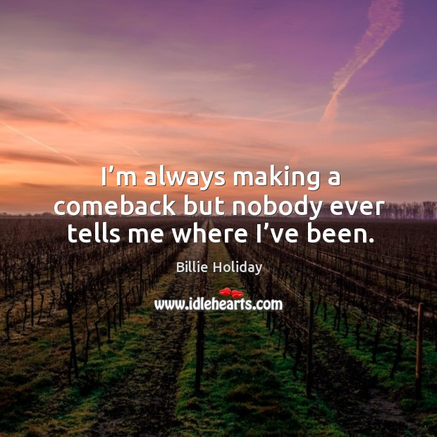 I'm always making a comeback but nobody ever tells me where I've been. Image