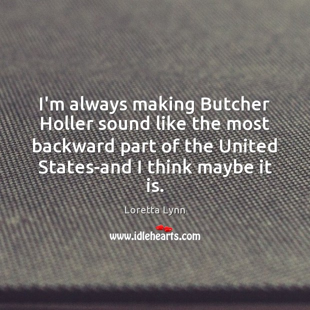 I'm always making Butcher Holler sound like the most backward part of Loretta Lynn Picture Quote