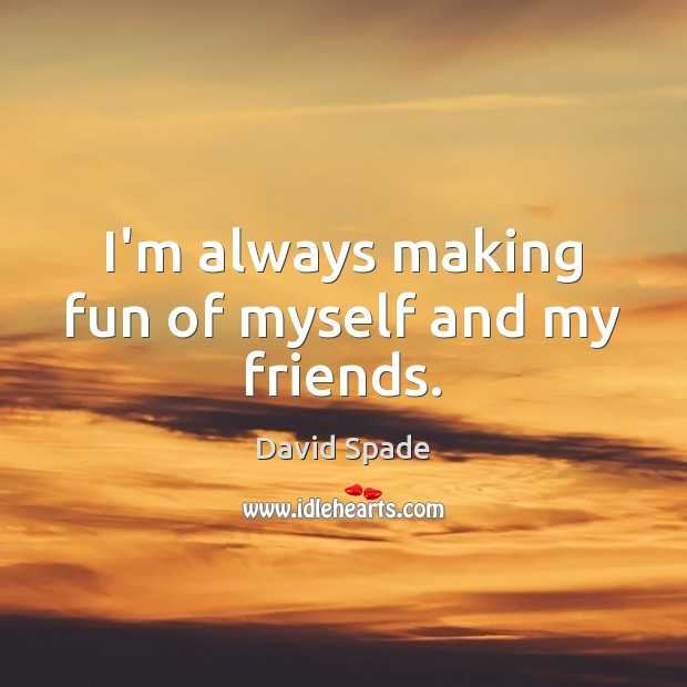 I'm always making fun of myself and my friends. David Spade Picture Quote