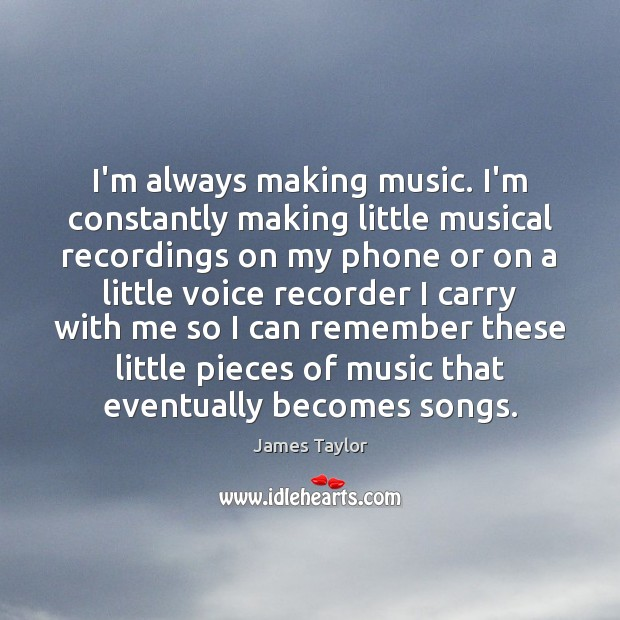 I'm always making music. I'm constantly making little musical recordings on my James Taylor Picture Quote