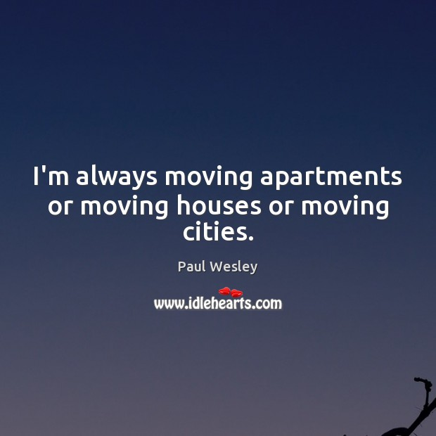 Image, I'm always moving apartments or moving houses or moving cities.