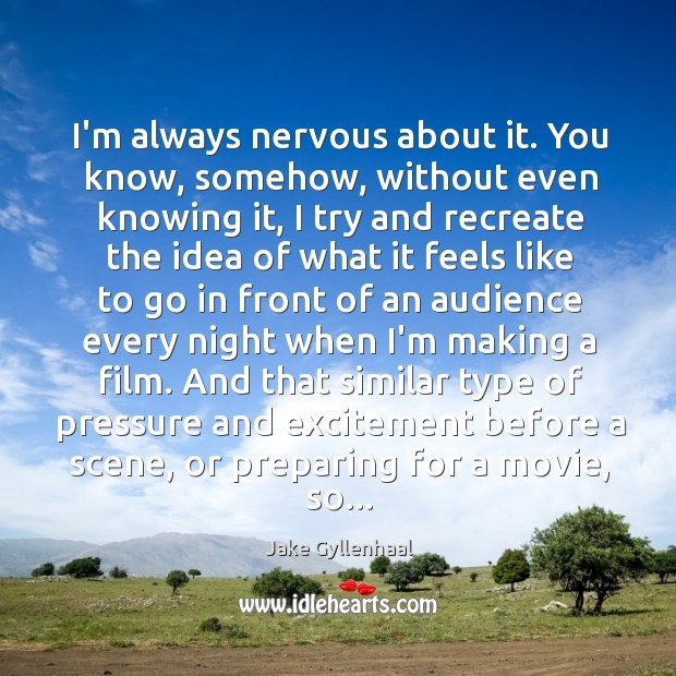 Image, I'm always nervous about it. You know, somehow, without even knowing it,