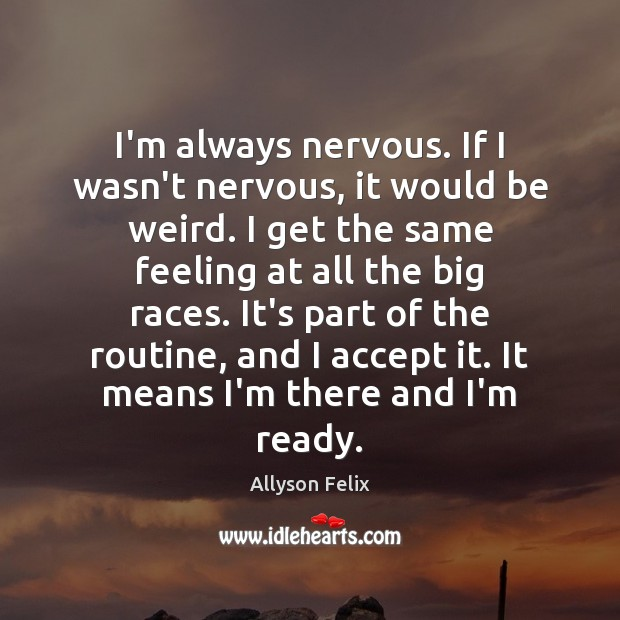 Image, I'm always nervous. If I wasn't nervous, it would be weird. I