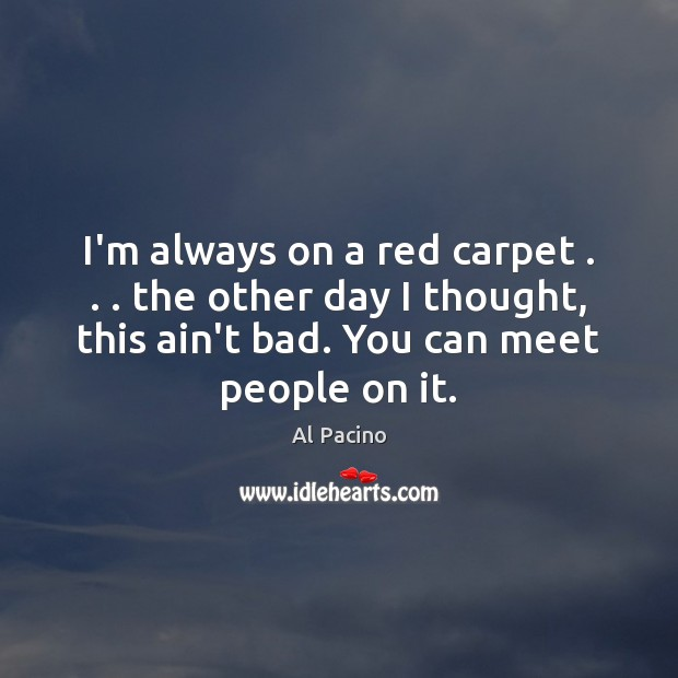I'm always on a red carpet . . . the other day I thought, this Image