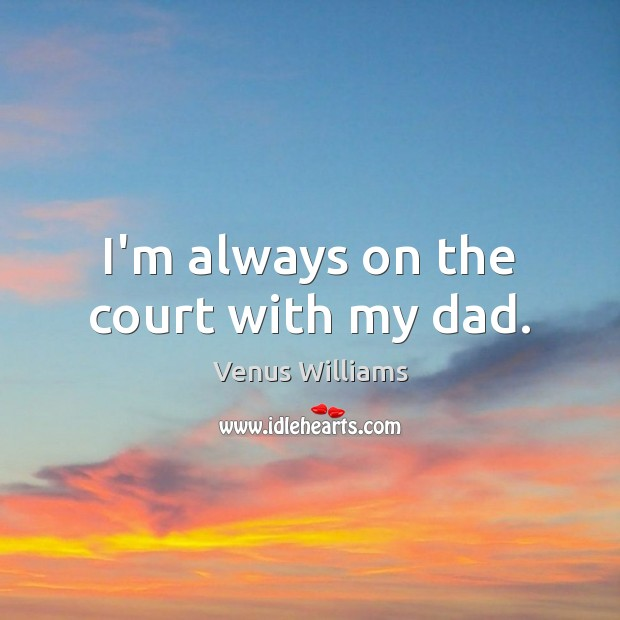 I'm always on the court with my dad. Venus Williams Picture Quote