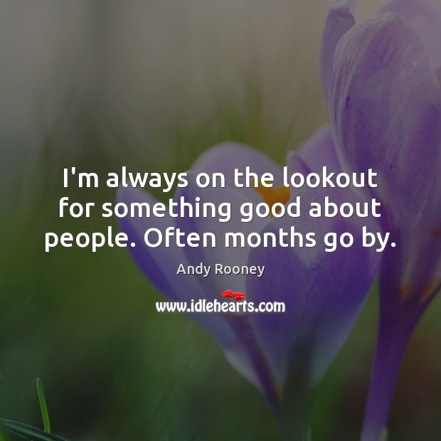 I'm always on the lookout for something good about people. Often months go by. Image