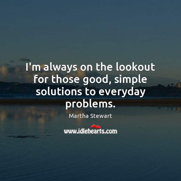I'm always on the lookout for those good, simple solutions to everyday problems. Martha Stewart Picture Quote