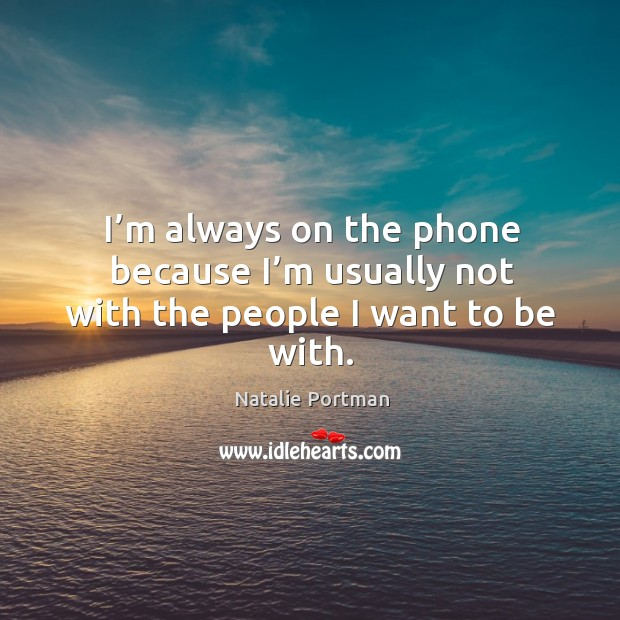I'm always on the phone because I'm usually not with the people I want to be with. Image