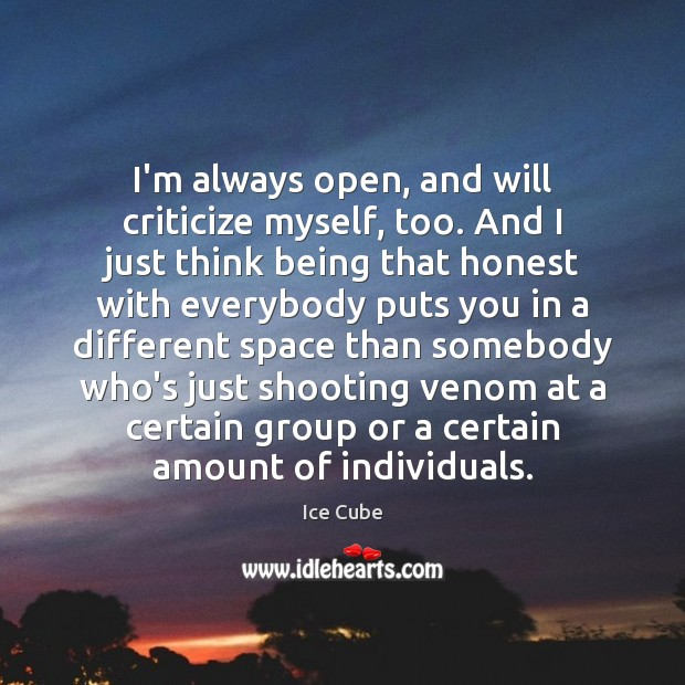 I'm always open, and will criticize myself, too. And I just think Ice Cube Picture Quote