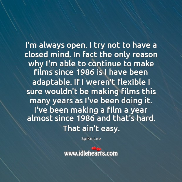 I'm always open. I try not to have a closed mind. In Spike Lee Picture Quote