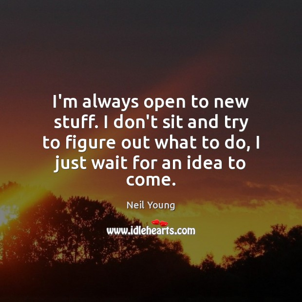 I'm always open to new stuff. I don't sit and try to Neil Young Picture Quote