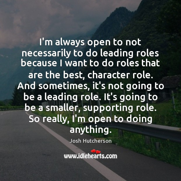 Image, I'm always open to not necessarily to do leading roles because I