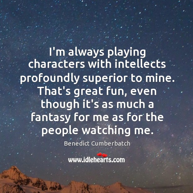 Image, I'm always playing characters with intellects profoundly superior to mine. That's great