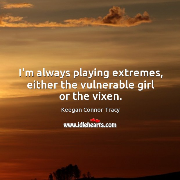 I'm always playing extremes, either the vulnerable girl or the vixen. Image