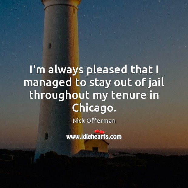 I'm always pleased that I managed to stay out of jail throughout my tenure in Chicago. Nick Offerman Picture Quote